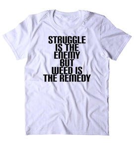 Struggle Is The Enemy But Weed Is The Remedy Shirt Funny Marijuana Social Stoner High 420 Bud Tumblr T-shirt