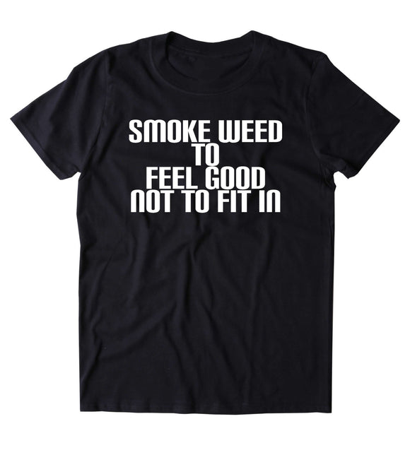 Smoke Weed To Feel Good Not To Fit In Shirt Funny Stoner Marijuana Smoker Blazed Blunt Lover 420 Tumblr T-shirt