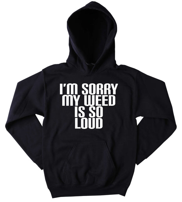 Smoking Sweatshirt I'm Sorry My Weed Is So Loud Slogan Funny Stoner Marijuana Blunt Blazing Dope Tumblr Hoodie