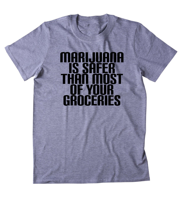 Marijuana Is Safer Than Most Of Your Groceries Shirt Funny Stoner High Weed Smoker Hippie Blazing Dope 420 Pot Tumblr T-shirt