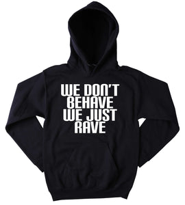 Rave Sweatshirt We Don't Behave We Just Rave Slogan Raving Festival Partying Rebel Drinking Tumblr Hoodie