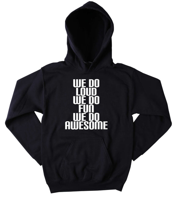 Partying Sweatshirt We Do Loud We Do Fun We Do Awesome Slogan Funny Social Party Drinking Rave Friends Tumblr Hoodie