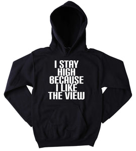 Stoner Hoodie I Stay High Because I Like The View Slogan Funny Weed Blazing Dope Mary Jane Herb Tumblr Sweatshirt