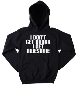 Funny Alcohol Sweatshirt I Don't Get Drunk I Get Awesome Slogan Drinking Drunk Shots Partying Beer Vodka Tequila Tumblr Hoodie