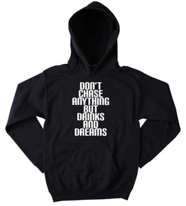 Partying Sweatshirt Don't Chase Anything But Drinks And Dreams Slogan Funny Social Party Drinking Rave Friends Tumblr Hoodie