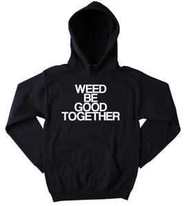 Bud Sweatshirt Weed Be Good Together Slogan Funny Stoner Weed Marijuana Blazing Hemp Tumblr Hoodie