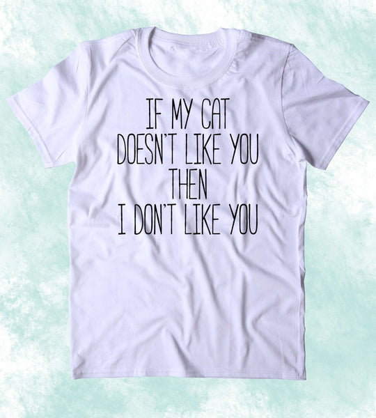 If My Cat Doesnt Like You Then I Dont Like You Shirt Funny Anti Social Animal Lover Kitten Owner Clothing Tumblr T-shirt