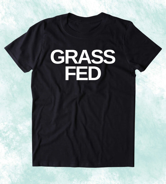 Grass Fed Shirt Vegan Vegetarian Plant Based Diet Clean Eating Clothing T-shirt