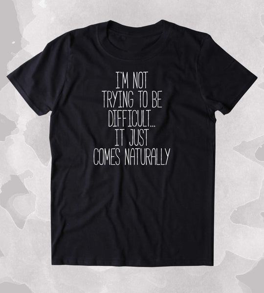 I'm Not Trying To Be Difficult... It Just Comes Naturally Shirt Funny Sarcastic Person Sassy Attitude Clothing Tumblr T-shirt