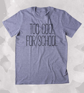 Too Cool For Shool Shirt Funny Hipster Student Clothing Tumblr T-shirt