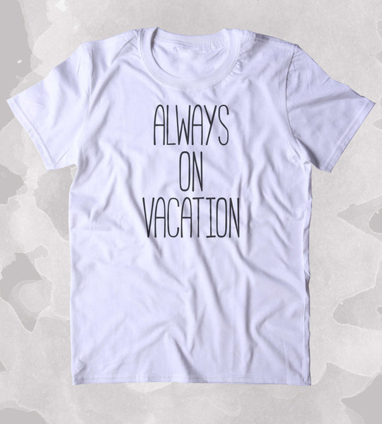 Always On Vacation Shirt Travel Beach Ocean Holiday Traveler Clothing Tumblr T-shirt