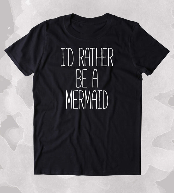 I'd Rather Be A Mermaid Shirt Beach Ocean Swimmer Mermaid Lover Clothing Tumblr T-shirt