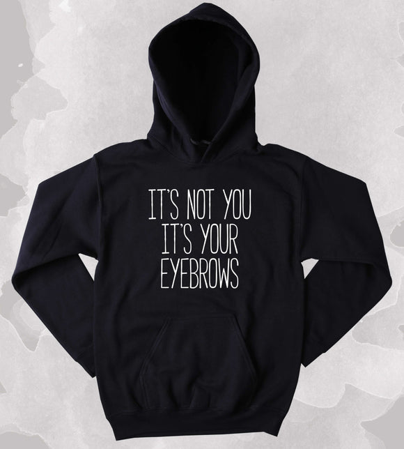 It's Not You It's Your Eyebrows Sweatshirt Sarcastic Sassy Makeup Beauty Girly Clothing Tumblr Hoodie