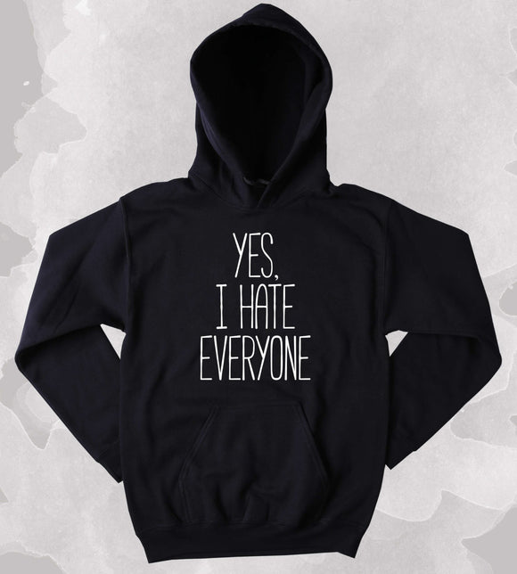 Funny Yes, I Hate Everyone Slogan Sweatshirt Sarcastic Clothing Anti Social Sarcasm Tumblr Hoodie