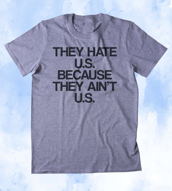 They Hate U.S. Because They Ain't U.S. Shirt USA American Patriotic Pride Merica Tumblr T-shirt