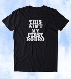 This Ain't My First Rodeo Shirt Funny Southern Redneck Country Merica Tumblr T-shirt