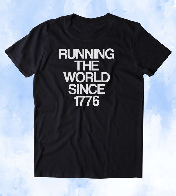 Running The World Since 1776 Shirt USA Freedom America Proud Patriotic Pride Merica Tumblr T-shirt