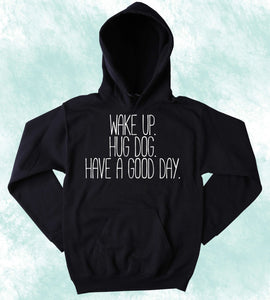 Cute Dog Lover Sweatshirt Wake Up Hug Dog Have A Good Day Slogan Puppy Pet Owner  Hoodie