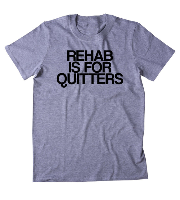 Rehab Is For Quitters Shirt Funny Drugs Alcohol Party Druggie Addict Tumblr T-shirt