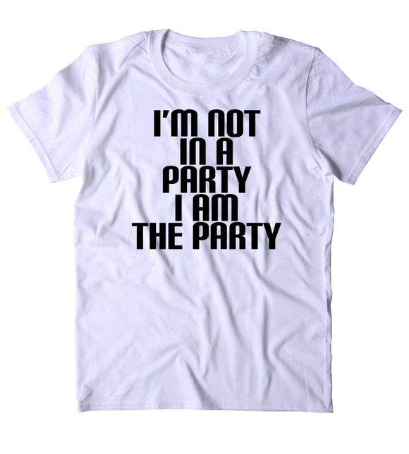 I'm Not In A Party I Am The Party Shirt Funny Partying Drinking Drunk College Weekend T-shirt