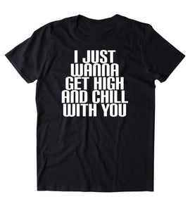 I Just Wanna Get High And Chill With You Shirt Weed Stoner Marijuana Smoker Chilling T-shirt