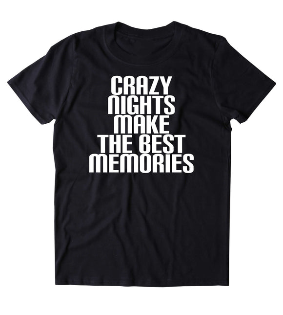 Crazy Nights Make The Best Memories Shirt Social Partying Drinking Weekend Drunk Beer T-shirt