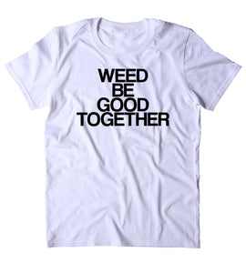 Weed Be Good Together Shirt Funny Stoner High Marijuana Smoker Mary Jane Blunt Blazing 420 Pot Tumblr T-shirt
