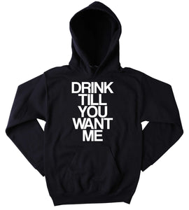 Funny Drinking Sweatshirt Drink Till You Want Me Slogan Alcohol Beer Vodka Tequila Party Tumblr Hoodie