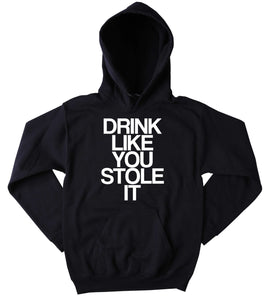 Funny Drink Like You Stole It Sweatshirt Drinking Alcohol Beer Vodka Tequila Party Tumblr Hoodie