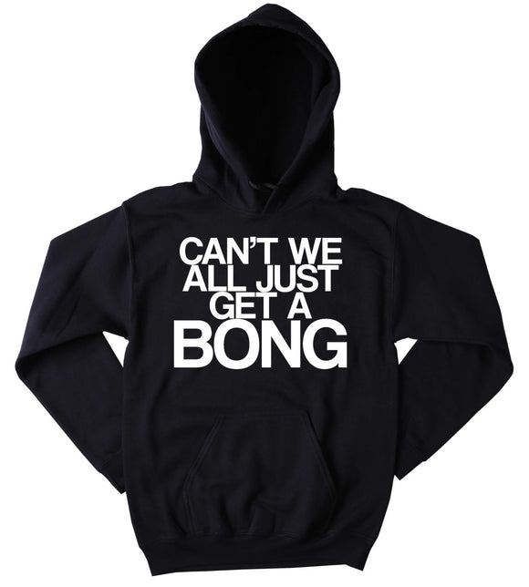 Bong Hoodie Can't We All Just Get A Bong Slogan Funny Stoner Weed Marijuana Mary Jane Blazing Dope Tumblr Sweatshirt