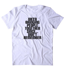 Weed Bringing People Together Since Don't Remember Shirt Funny Weed Social Stoner High Marijuana 420 Pot Tumblr T-shirt