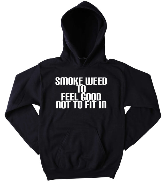 Smoke Weed To Feel Good Not To Fit In Hoodie Funny Hippie Weed Marijuana Blazing Dope Tumblr Sweatshirt