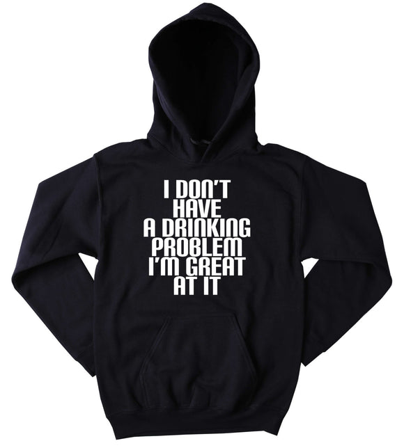 Funny Drunk Sweatshirt I Don't Have A Drinking Problem I'm Great At It Slogan Drinking Shots Alcohol Vodka Beer Tequila Tumblr Hoodie
