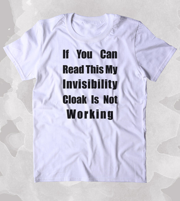 If You Can Read This My Invisibility Cloak Is Not Working Shirt Funny Sarcastic Nerd Geek T-shirt