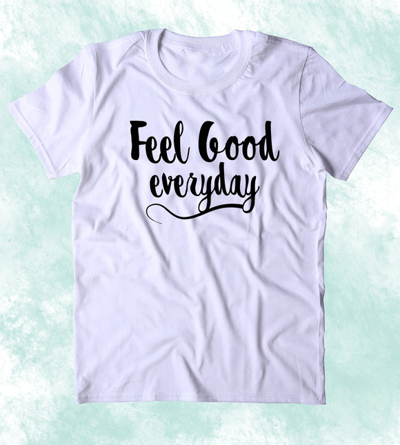 Feel Good Everyday Shirt Positive Message Yoga Inspirational Clothing Tumblr T-shirt