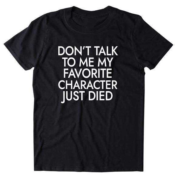 Don't Talk To Me My Favorite Character Just Died Shirt Bookworm Reader Nerdy T-shirt