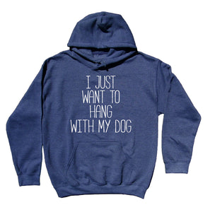I Just Want To Hang With My Dog Sweatshirt Funny Puppy Lover Chill Dog Owner Hoodie