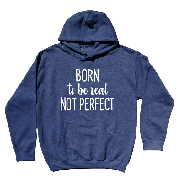 Real Sweatshirt Born To Be Real Not Perfect Statement Imperfect Feminist Inspirational Hoodie