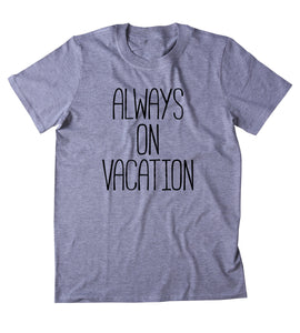 Always On Vacation Shirt Travel Entrepreneur Traveler Blogger Clothing T-shirt