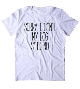 Sorry I Can't My Dog Said No Shirt Funny Dog Owner Puppy Clothing Statement T-shirt
