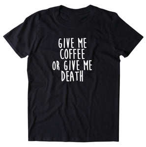 Coffee Shirt Give Me Coffee Or Give Me Death Statement Tee Caffeine Addict  Clothing T-shirt