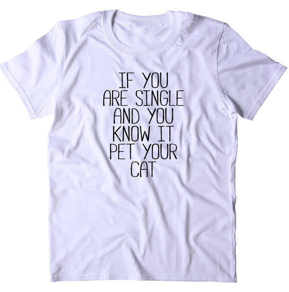 If You Are Single And You Know It Pet Your Cat Shirt Funny Relationship Boyfriend Kitten Lover Clothing T-shirt