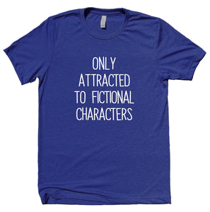 Only Attracted To Fictional Characters Shirt Funny Bookworm Reader Nerdy Clothing T-shirt