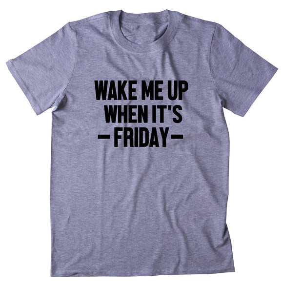 Wake Me Up When It's Friday Shirt Funny Drinking Weekend Partying Alcohol Clothing T-shirt