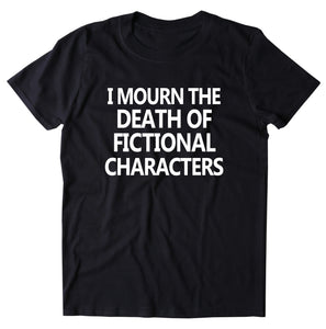 I Mourn The Death Of Fictional Characters Shirt Funny Bookworm Reader TV Show Movie Nerd T-shirt