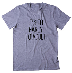 It's Too Early To Adult Shirt Funny Sarcastic Morning Sleeping Tired Night Sleep Clothing T-shirt