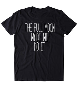 The Full Moon Made Me Do It Shirt Moon Child Boho Spiritual Astrology T-shirt