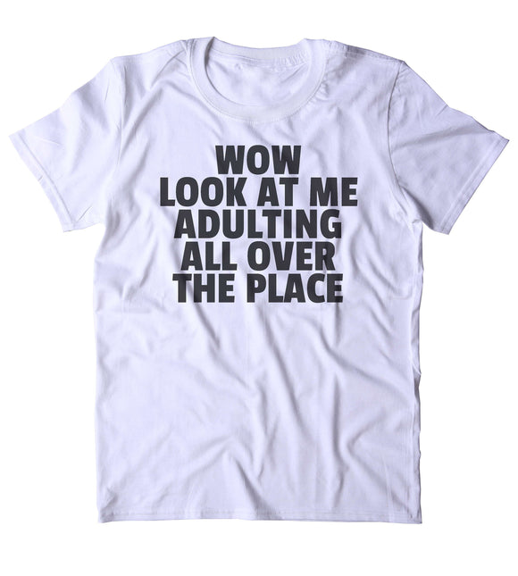 Wow Look At Me Adulting All Over The Place Shirt Funny Adult Grown up T-shirt
