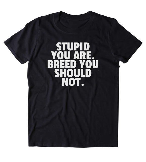 Stupid You Are. Breed You Should Not. Shirt Funny Sarcastic Sarcasm Gift Attitude Rude T-shirt
