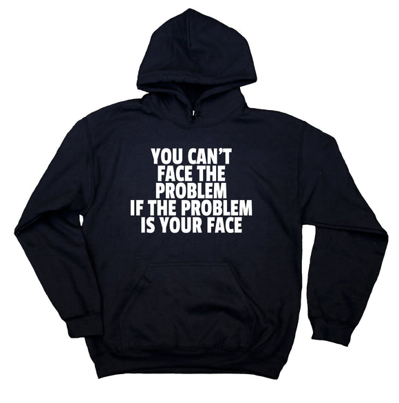 You Can't Face The Problem If The Problem Is Your Face Sweatshirt Sarcasm Rude Hoodie